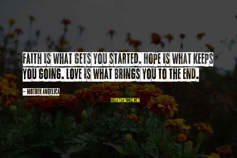 Hope Keeps Us Going Sayings By Mother Angelica: Faith is what gets you started. Hope is what keeps you going. Love is what