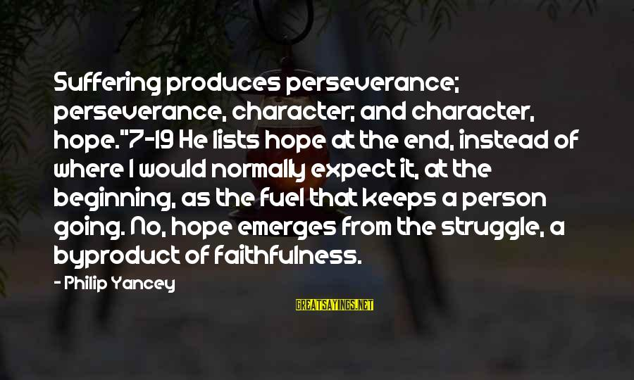 "Hope Keeps Us Going Sayings By Philip Yancey: Suffering produces perseverance; perseverance, character; and character, hope.""7-19 He lists hope at the end, instead"