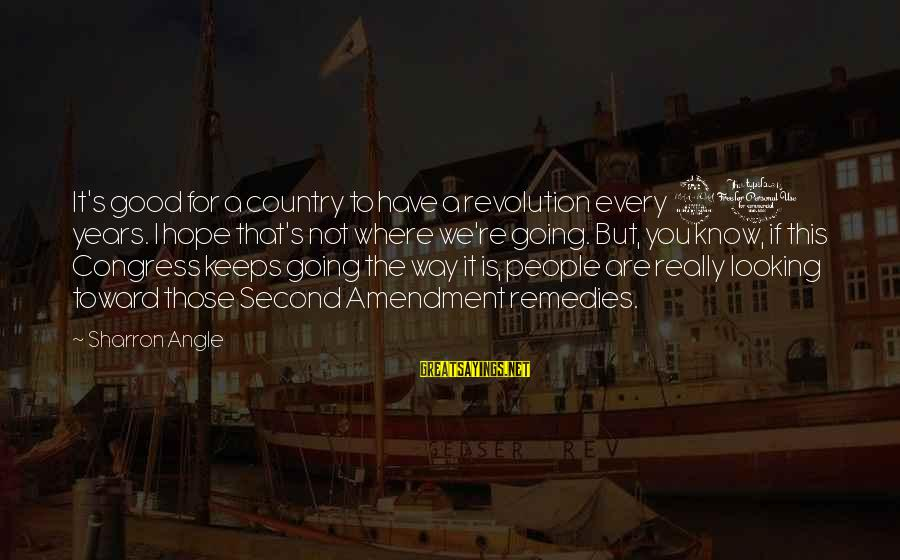 Hope Keeps Us Going Sayings By Sharron Angle: It's good for a country to have a revolution every 20 years. I hope that's