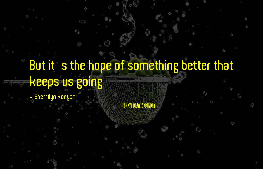 Hope Keeps Us Going Sayings By Sherrilyn Kenyon: But it's the hope of something better that keeps us going