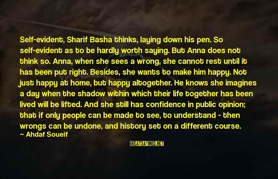 Hope She Knows Sayings By Ahdaf Soueif: Self-evident, Sharif Basha thinks, laying down his pen. So self-evident as to be hardly worth