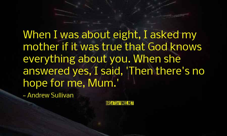 Hope She Knows Sayings By Andrew Sullivan: When I was about eight, I asked my mother if it was true that God