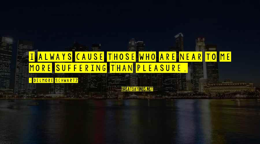Hope She Knows Sayings By Delmore Schwartz: I always cause those who are near to me more suffering than pleasure.