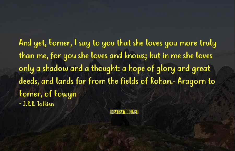 Hope She Knows Sayings By J.R.R. Tolkien: And yet, Eomer, I say to you that she loves you more truly than me,