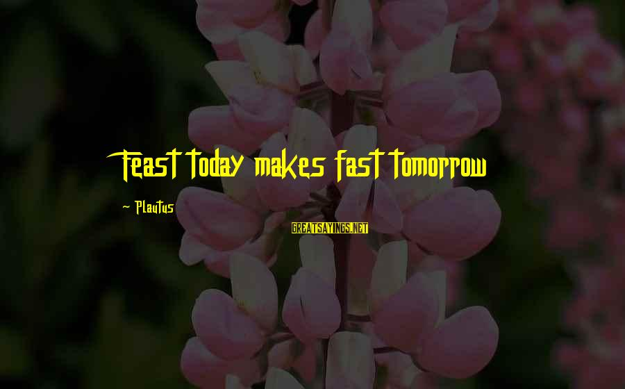 Hope She Knows Sayings By Plautus: Feast today makes fast tomorrow