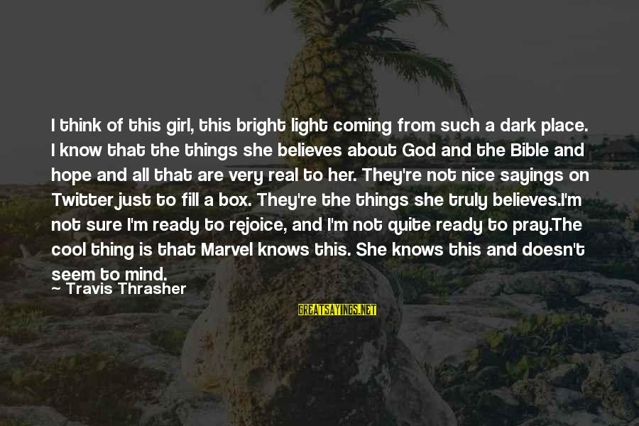 Hope She Knows Sayings By Travis Thrasher: I think of this girl, this bright light coming from such a dark place. I