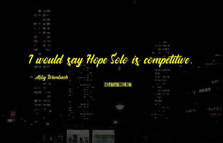 Hope Solo's Sayings By Abby Wambach: I would say Hope Solo is competitive.