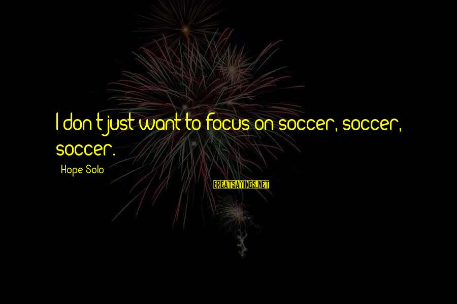 Hope Solo's Sayings By Hope Solo: I don't just want to focus on soccer, soccer, soccer.