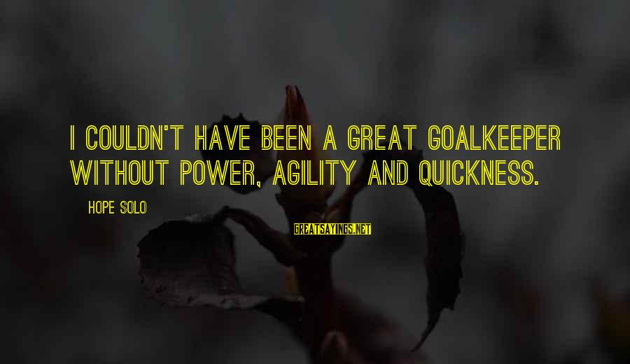 Hope Solo's Sayings By Hope Solo: I couldn't have been a great goalkeeper without power, agility and quickness.