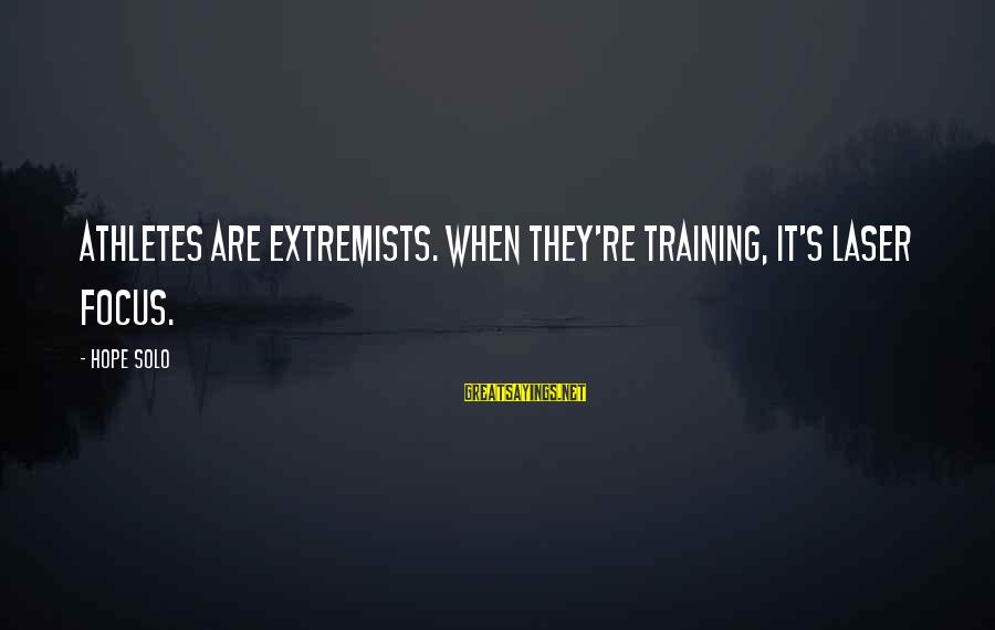 Hope Solo's Sayings By Hope Solo: Athletes are extremists. When they're training, it's laser focus.