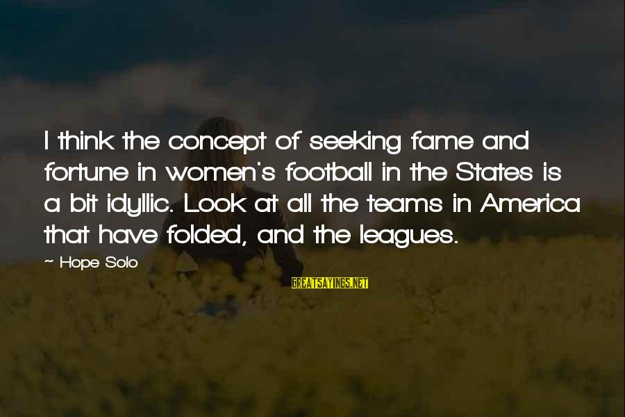 Hope Solo's Sayings By Hope Solo: I think the concept of seeking fame and fortune in women's football in the States