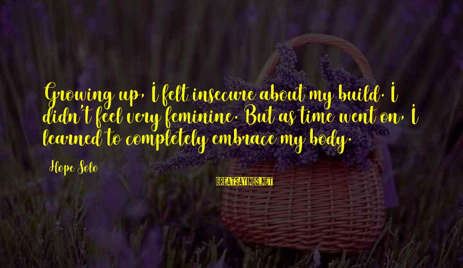 Hope Solo's Sayings By Hope Solo: Growing up, I felt insecure about my build. I didn't feel very feminine. But as