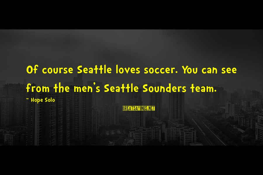 Hope Solo's Sayings By Hope Solo: Of course Seattle loves soccer. You can see from the men's Seattle Sounders team.