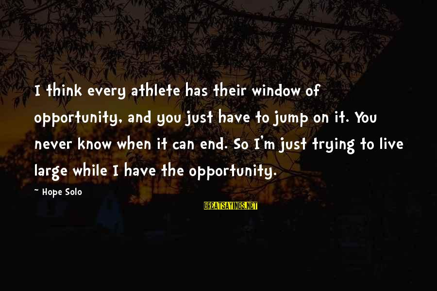 Hope Solo's Sayings By Hope Solo: I think every athlete has their window of opportunity, and you just have to jump