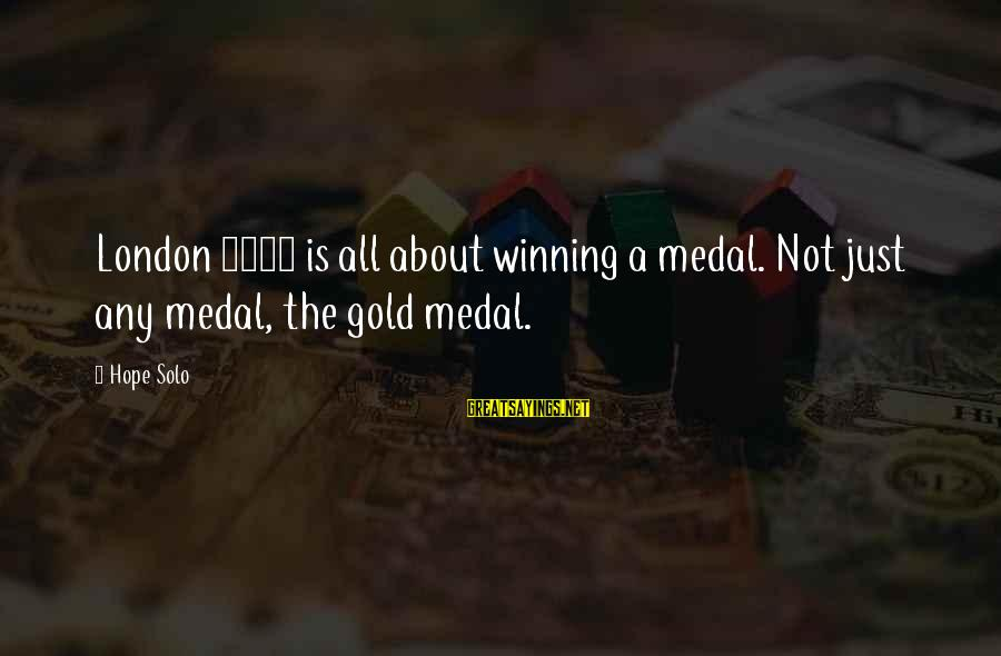 Hope Solo's Sayings By Hope Solo: London 2012 is all about winning a medal. Not just any medal, the gold medal.