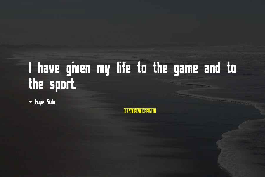 Hope Solo's Sayings By Hope Solo: I have given my life to the game and to the sport.