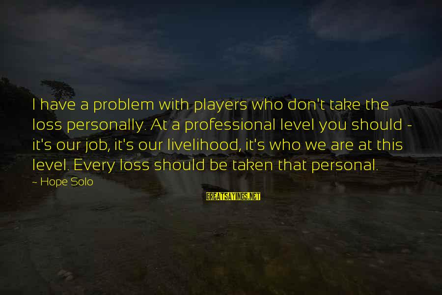 Hope Solo's Sayings By Hope Solo: I have a problem with players who don't take the loss personally. At a professional
