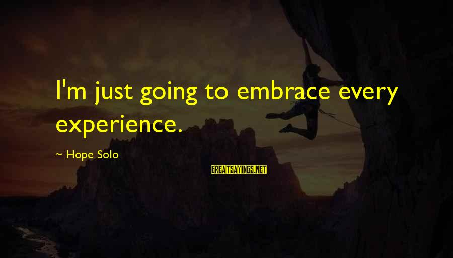 Hope Solo's Sayings By Hope Solo: I'm just going to embrace every experience.