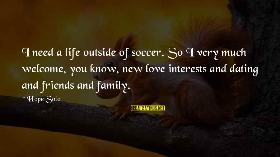 Hope Solo's Sayings By Hope Solo: I need a life outside of soccer. So I very much welcome, you know, new