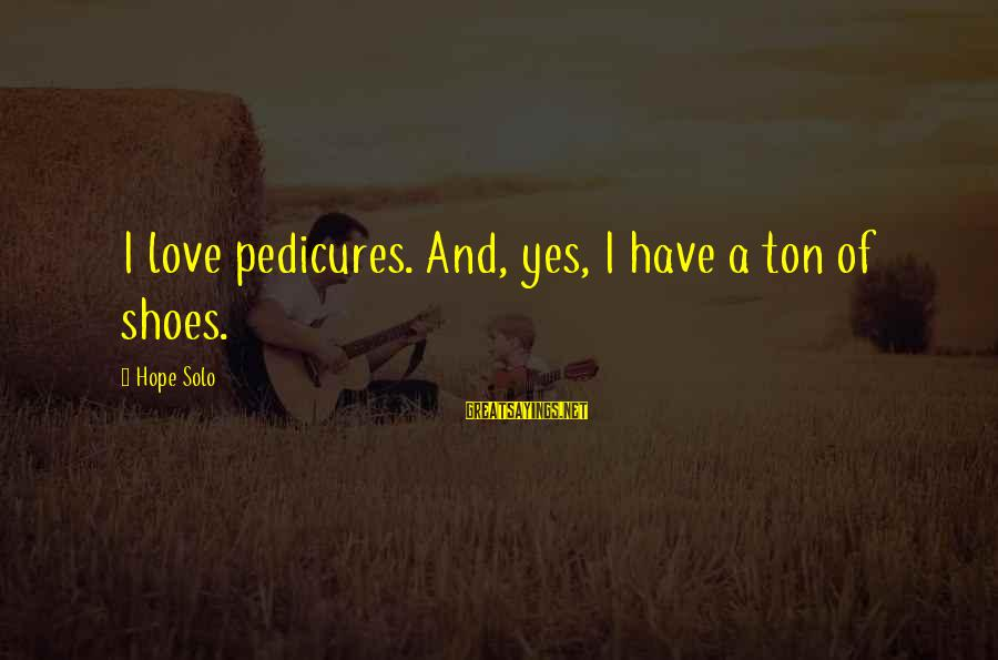 Hope Solo's Sayings By Hope Solo: I love pedicures. And, yes, I have a ton of shoes.