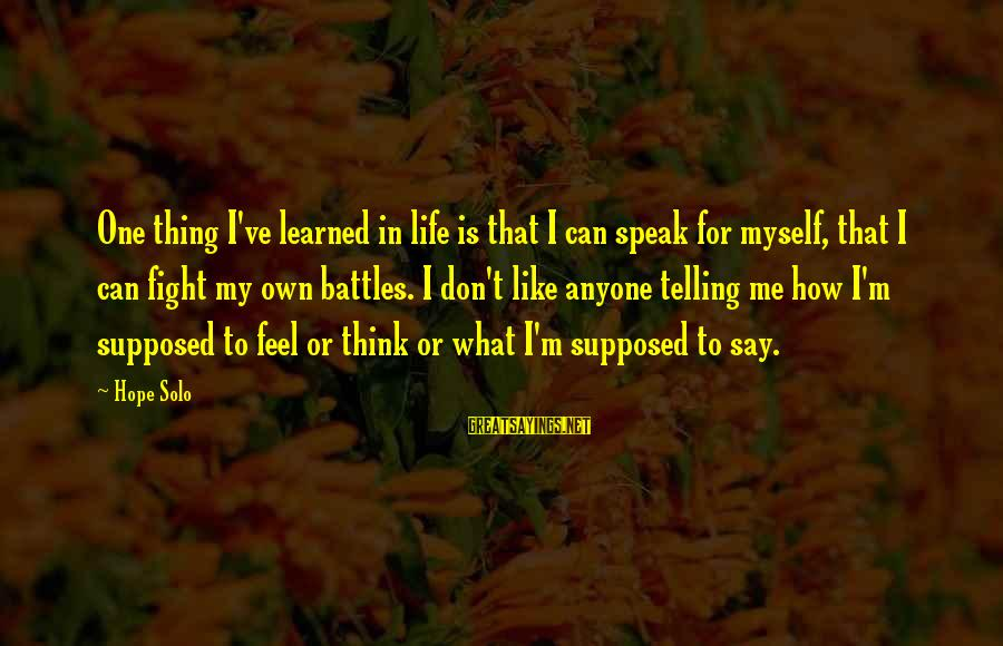 Hope Solo's Sayings By Hope Solo: One thing I've learned in life is that I can speak for myself, that I