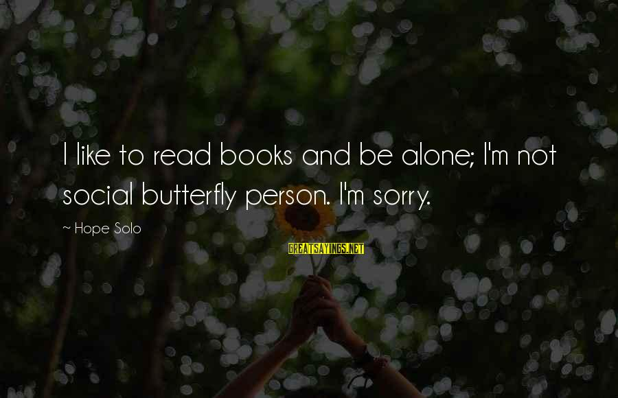 Hope Solo's Sayings By Hope Solo: I like to read books and be alone; I'm not social butterfly person. I'm sorry.