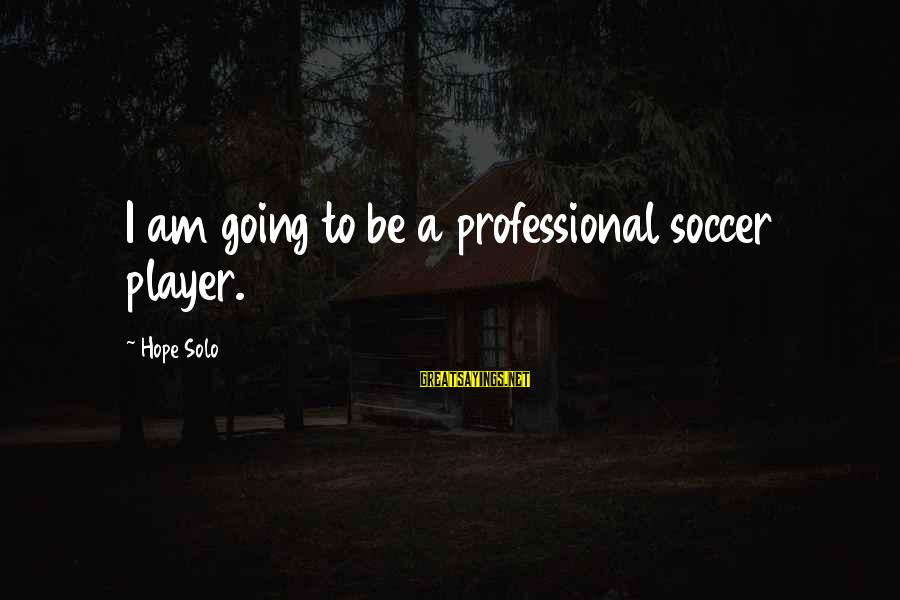 Hope Solo's Sayings By Hope Solo: I am going to be a professional soccer player.