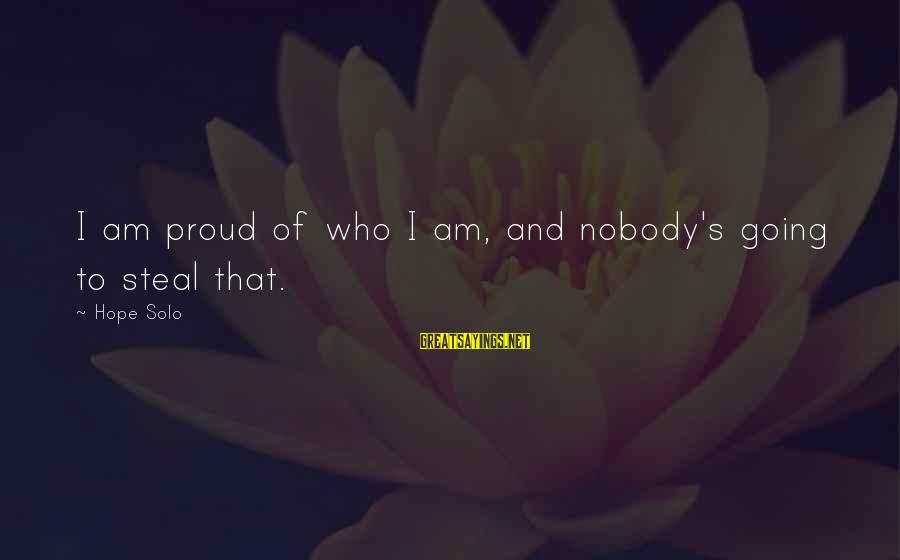 Hope Solo's Sayings By Hope Solo: I am proud of who I am, and nobody's going to steal that.
