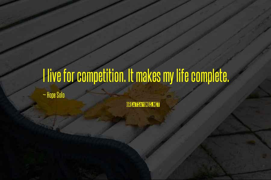 Hope Solo's Sayings By Hope Solo: I live for competition. It makes my life complete.
