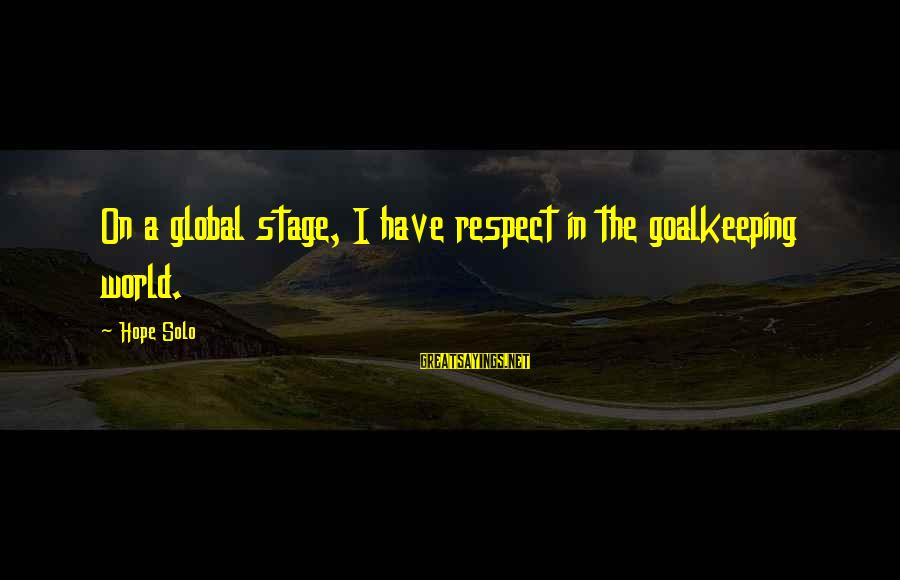 Hope Solo's Sayings By Hope Solo: On a global stage, I have respect in the goalkeeping world.