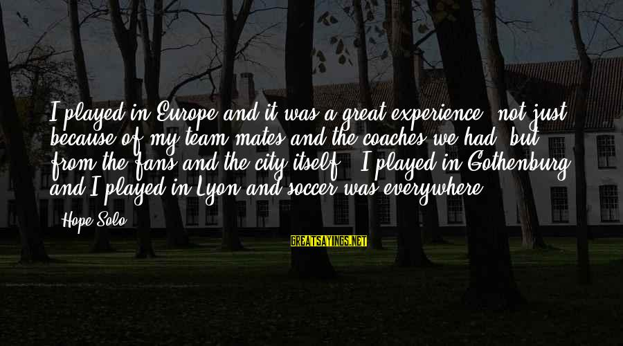 Hope Solo's Sayings By Hope Solo: I played in Europe and it was a great experience, not just because of my