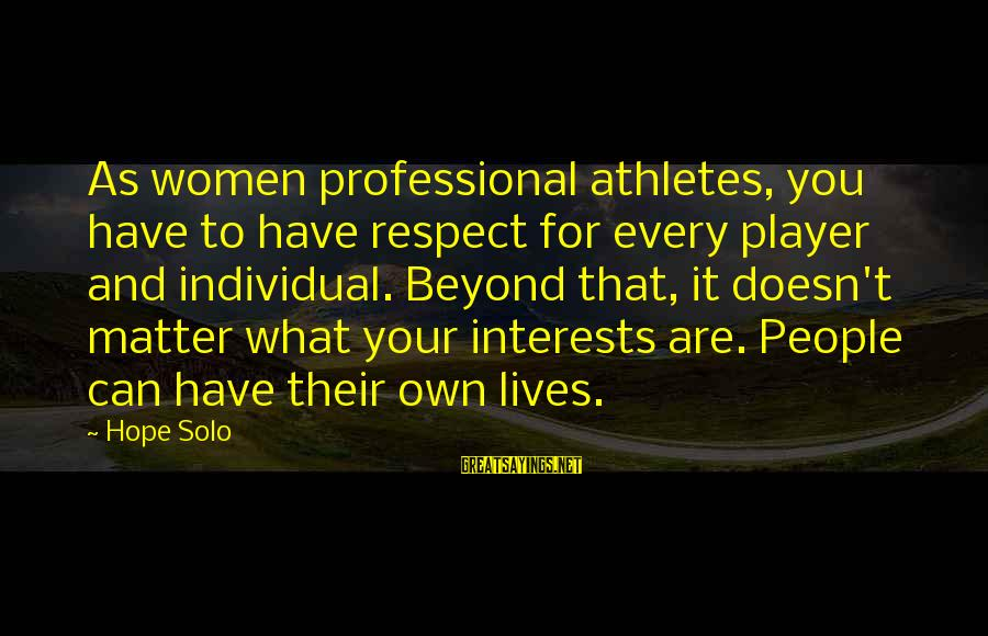 Hope Solo's Sayings By Hope Solo: As women professional athletes, you have to have respect for every player and individual. Beyond