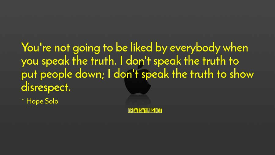 Hope Solo's Sayings By Hope Solo: You're not going to be liked by everybody when you speak the truth. I don't