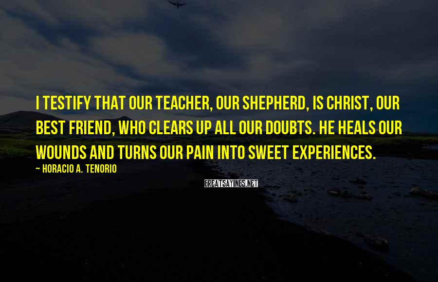Horacio A. Tenorio Sayings: I testify that our teacher, our shepherd, is Christ, our best friend, who clears up