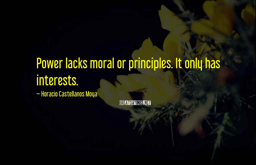 Horacio Castellanos Moya Sayings: Power lacks moral or principles. It only has interests.