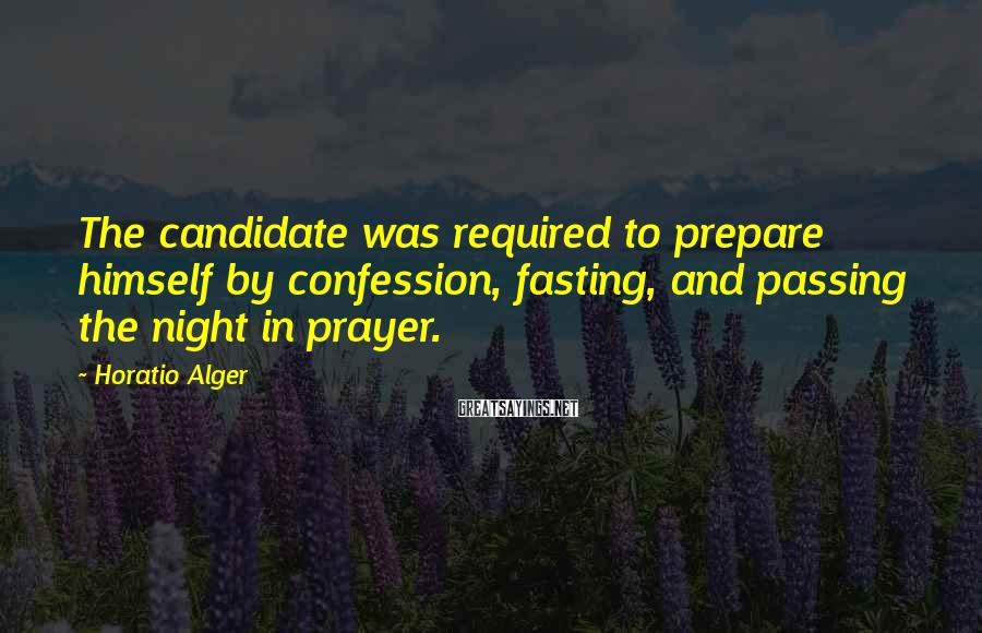 Horatio Alger Sayings: The candidate was required to prepare himself by confession, fasting, and passing the night in