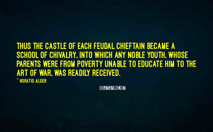 Horatio Alger Sayings: Thus the castle of each feudal chieftain became a school of chivalry, into which any