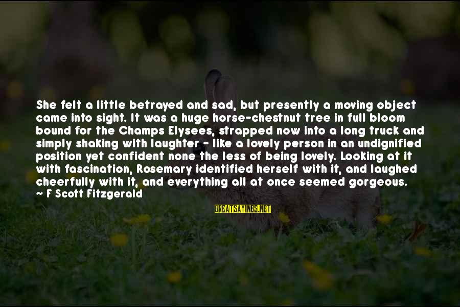 Horse Chestnut Sayings By F Scott Fitzgerald: She felt a little betrayed and sad, but presently a moving object came into sight.