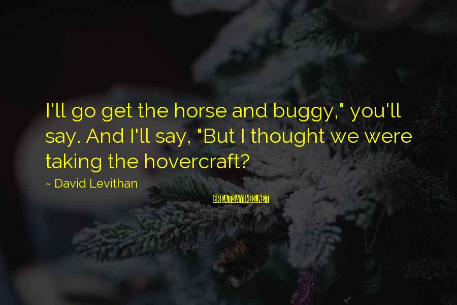 "Horse Love Sayings By David Levithan: I'll go get the horse and buggy,"" you'll say. And I'll say, ""But I thought"