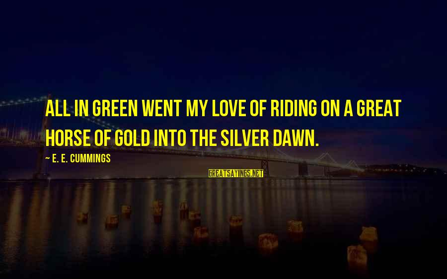 Horse Love Sayings By E. E. Cummings: All in green went my love of riding on a great horse of gold into