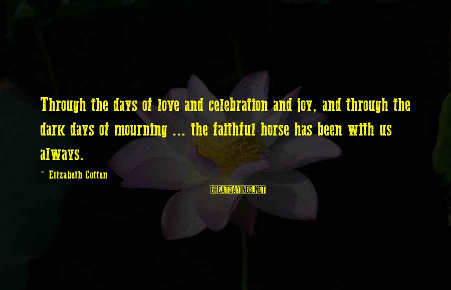 Horse Love Sayings By Elizabeth Cotten: Through the days of love and celebration and joy, and through the dark days of