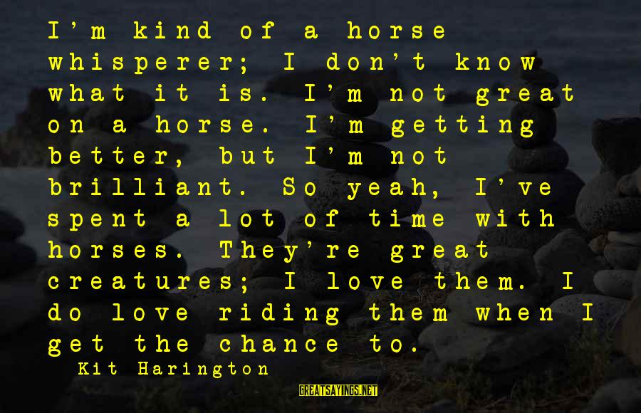 Horse Love Sayings By Kit Harington: I'm kind of a horse whisperer; I don't know what it is. I'm not great