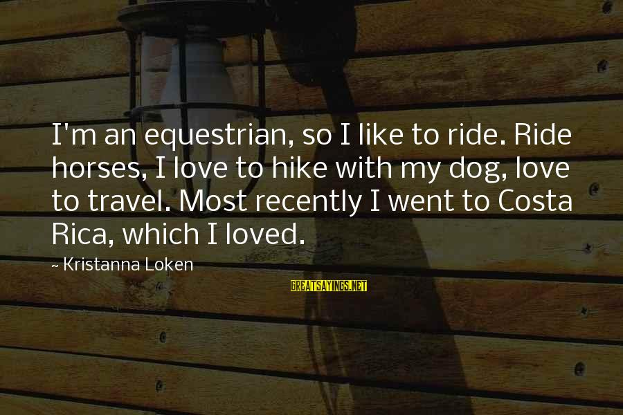 Horse Love Sayings By Kristanna Loken: I'm an equestrian, so I like to ride. Ride horses, I love to hike with