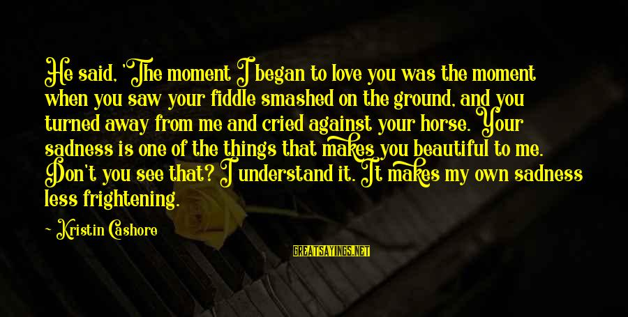 Horse Love Sayings By Kristin Cashore: He said, 'The moment I began to love you was the moment when you saw