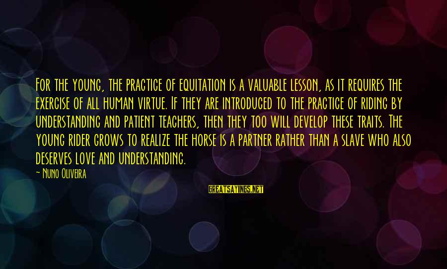 Horse Love Sayings By Nuno Oliveira: For the young, the practice of equitation is a valuable lesson, as it requires the
