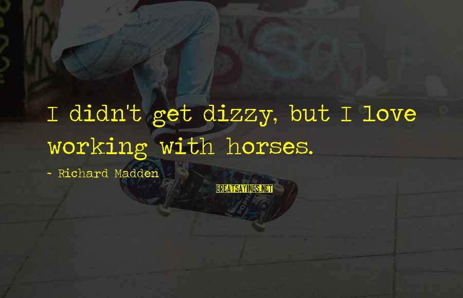 Horse Love Sayings By Richard Madden: I didn't get dizzy, but I love working with horses.