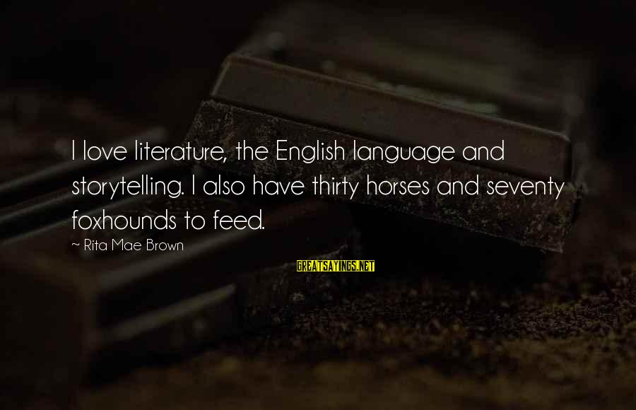 Horse Love Sayings By Rita Mae Brown: I love literature, the English language and storytelling. I also have thirty horses and seventy