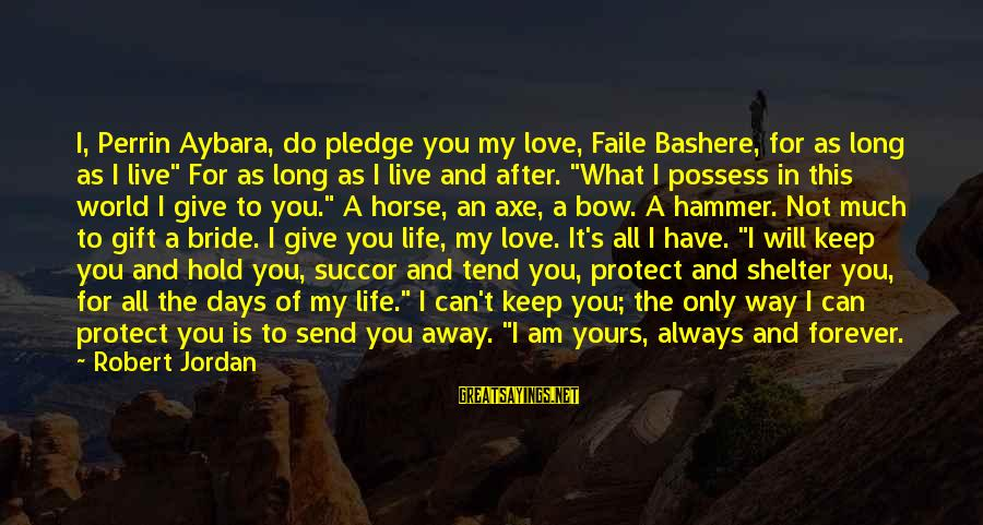 Horse Love Sayings By Robert Jordan: I, Perrin Aybara, do pledge you my love, Faile Bashere, for as long as I