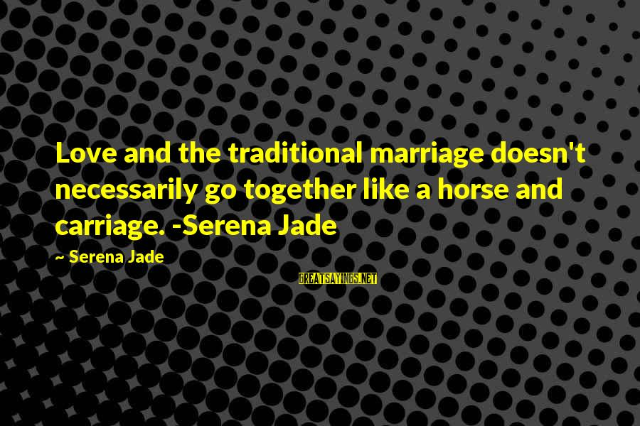 Horse Love Sayings By Serena Jade: Love and the traditional marriage doesn't necessarily go together like a horse and carriage. -Serena