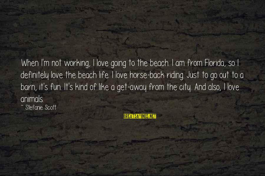 Horse Love Sayings By Stefanie Scott: When I'm not working, I love going to the beach. I am from Florida, so